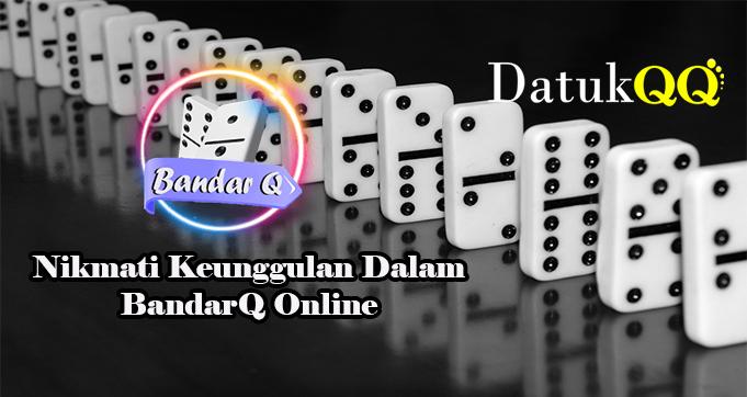 Nikmati Keunggulan Dalam BandarQ Online